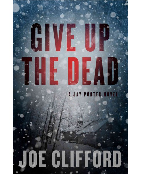 Give Up the Dead -  (The Jay Porter Novel) by Joe Clifford (Hardcover) - image 1 of 1