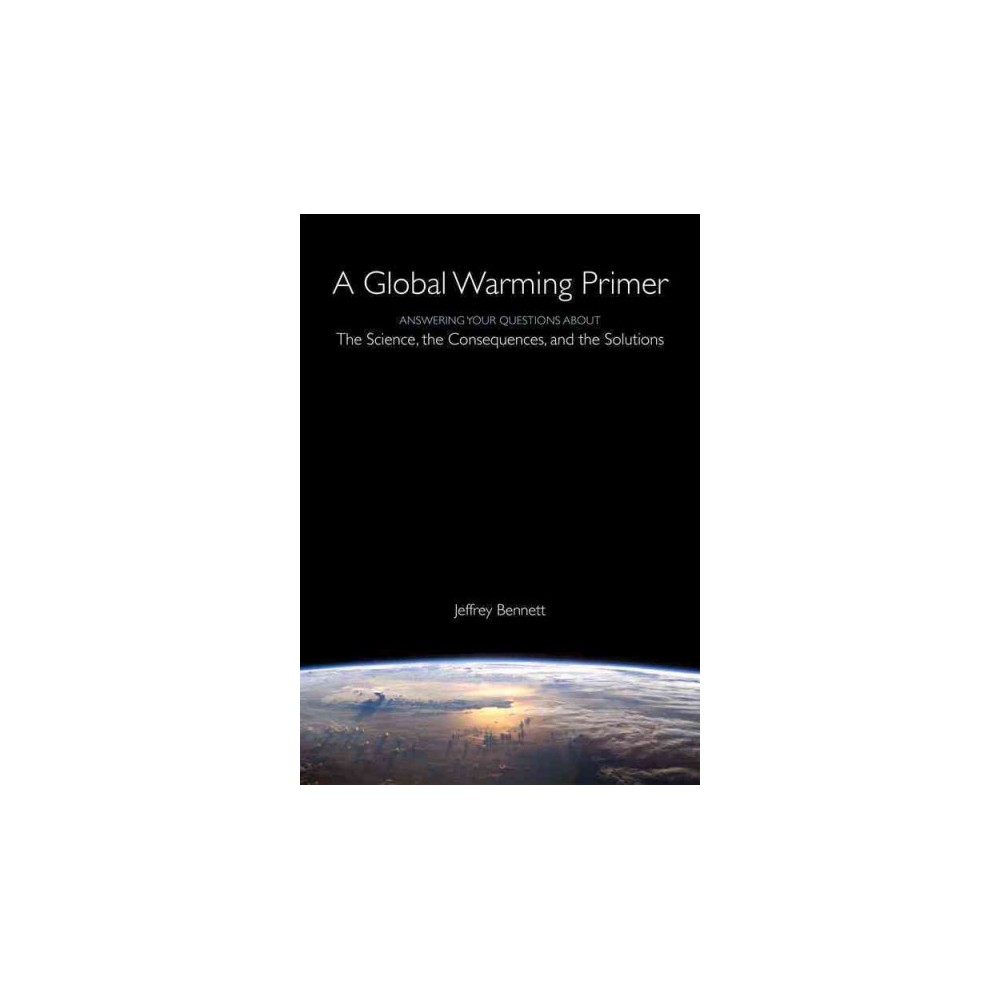 Global Warming Primer : Answering Your Questions About the Science, the Consequences, and the Solutions Global Warming Primer : Answering Your Questions About the Science, the Consequences, and the Solutions