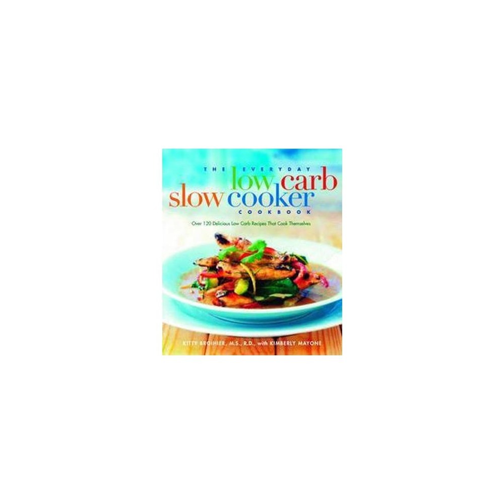 Everyday Low-Carb Slow Cooker Cookbook : Over 120 Delicious Low-Carb Recipies That Cook Themselves