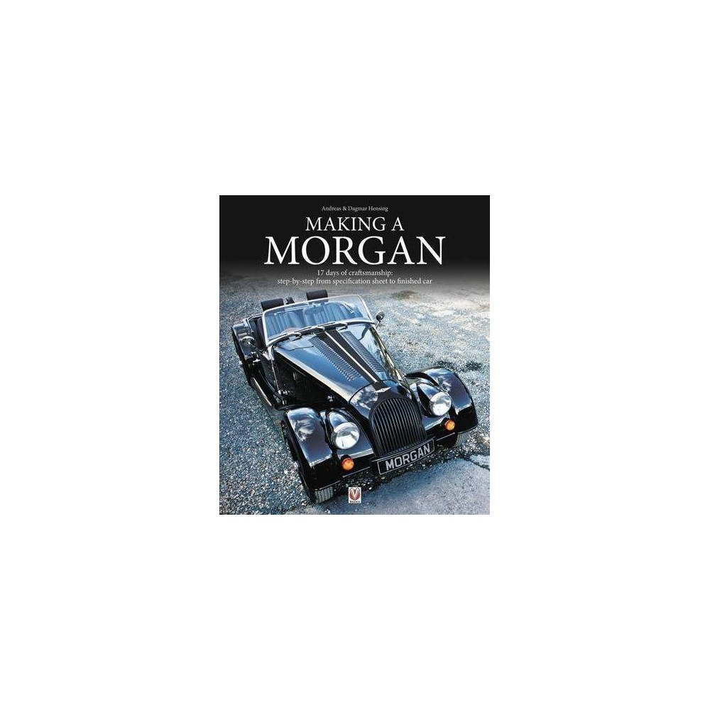Making a Morgan : 17 Days of Craftmanship: Step-by-Step from Specification Sheet to Finished Car