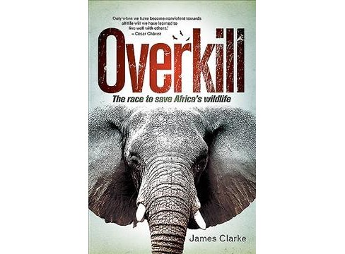 Overkill : The Race to Save Africa's Wildlife -  by James Clarke (Paperback) - image 1 of 1