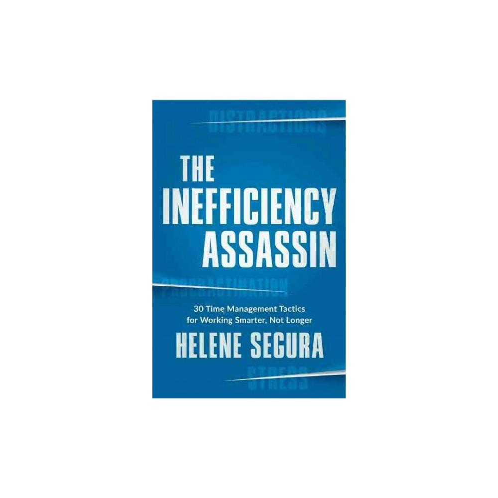 Inefficiency Assassin : Time Management Tactics for Working Smarter, Not Longer (Paperback) (Helene