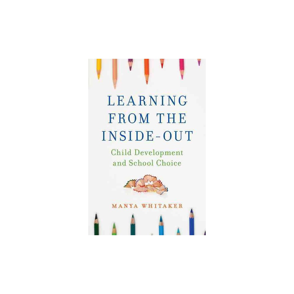 Learning from the Inside-Out : Child Development and School Choice (Hardcover) (Ph.D. Manya C. Whitaker)