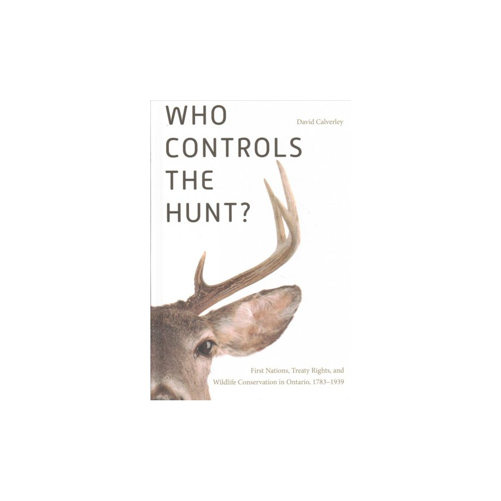 Who Controls the Hunt? : First Nations, Treaty Rights, and Wildlife Conservation in Ontario, 1783-1939