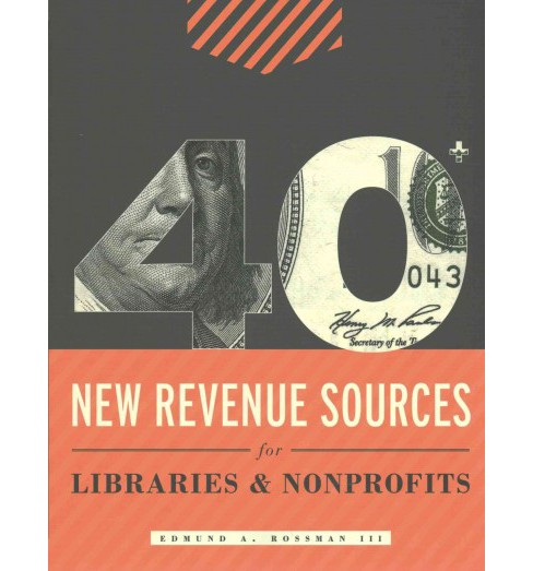 40+ New Revenue Sources for Libraries & Nonprofits (Paperback) (III Edmund A. Rossman) - image 1 of 1