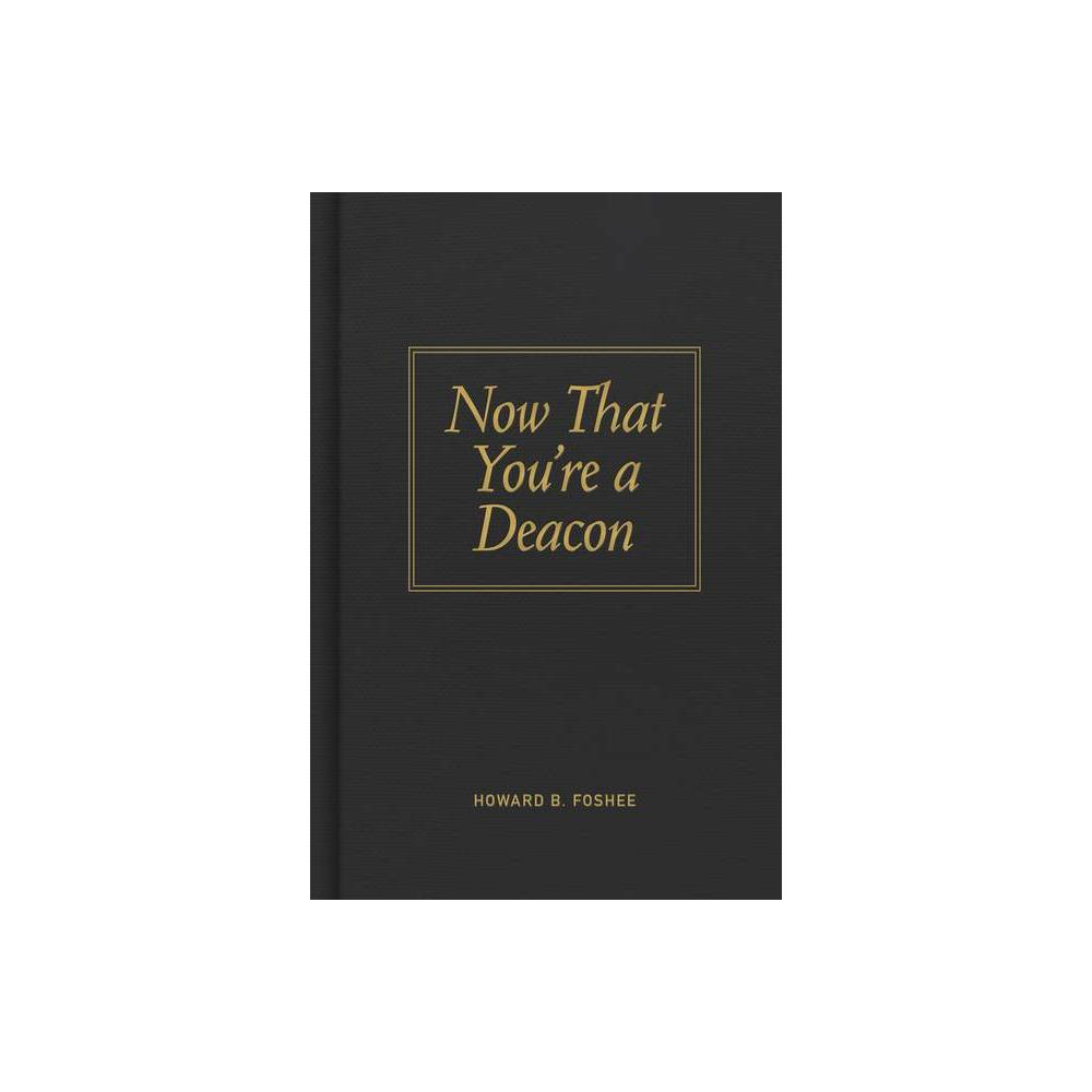 Now That You Re A Deacon By Howard B Foshee Hardcover