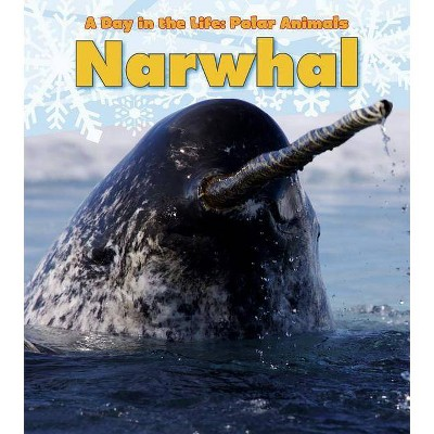 Narwhal - (Day in the Life: Polar Animals (Paperback)) by  Katie Marsico (Paperback)