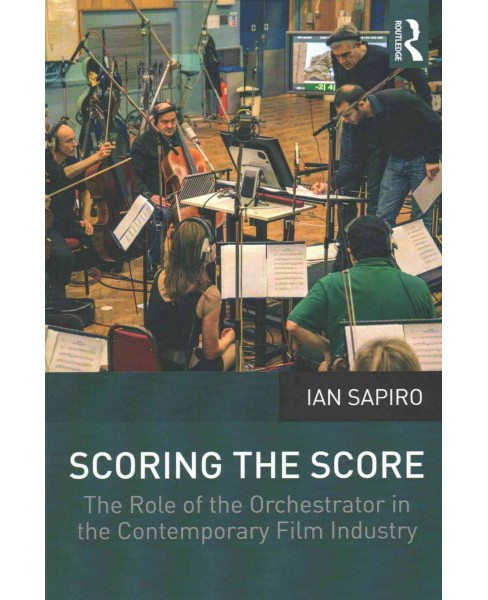 Scoring the Score : The Role of the Orchestrator in the Contemporary Film Industry (Paperback) (Ian - image 1 of 1