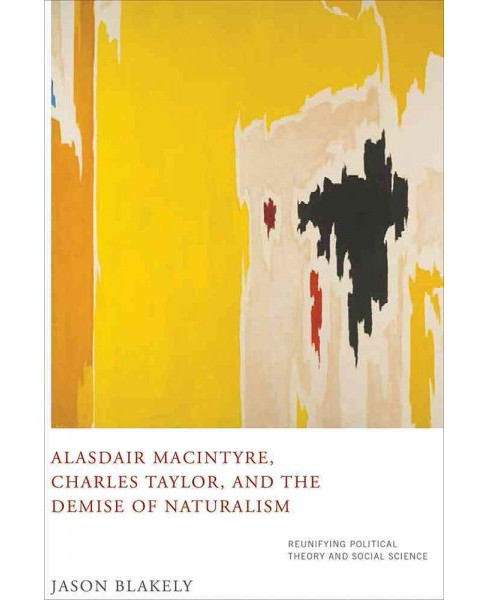 Alasdair Macintyre, Charles Taylor, and the Demise of Naturalism : Reunifying Political Theory and - image 1 of 1