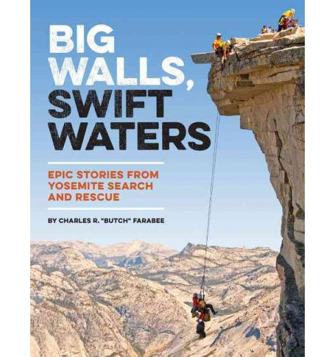 Big Walls, Swift Waters : Epic Stories from Yosemite Search and Rescue (Paperback) (Charles R. Farabee) - image 1 of 1