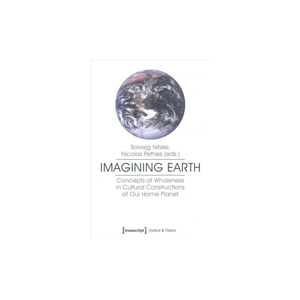 Imagining Earth : Concepts of Wholeness in Cultural Constructions of Our Home Planet - (Paperback)