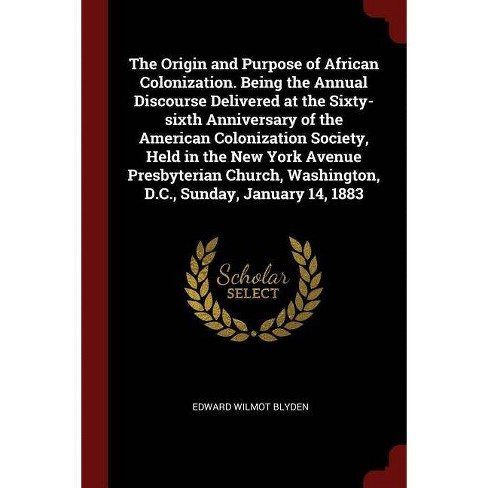 The Origin and Purpose of African Colonization. Being the Annual Discourse Delivered at the Sixty-Sixth Anniversary of the American Colonization - image 1 of 1