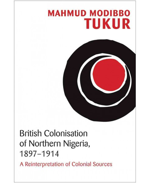 British Colonisation of Northern Nigeria, 1897-1915 : A Reinterpretation of Colonial Sources (Paperback) - image 1 of 1
