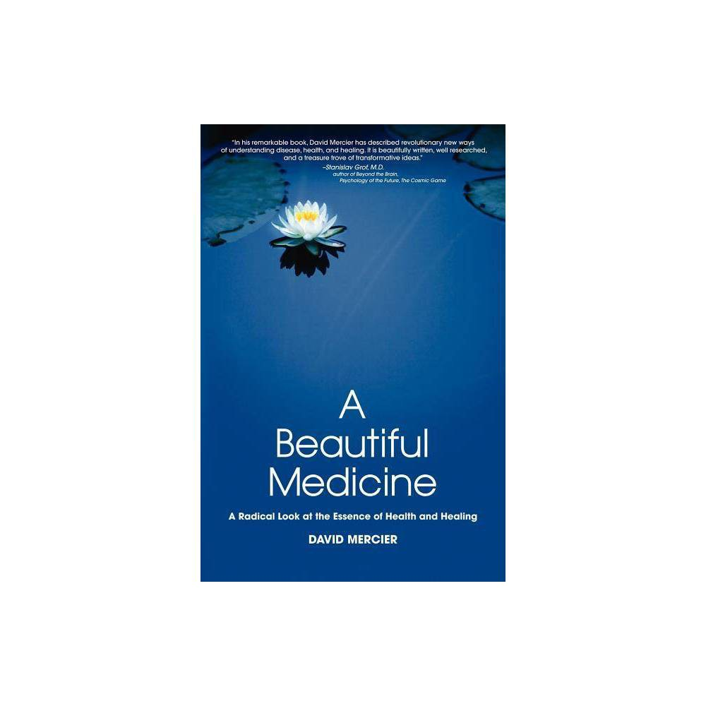 A Beautiful Medicine A Radical Look At The Essence Of Health And Healing By David G Mercier