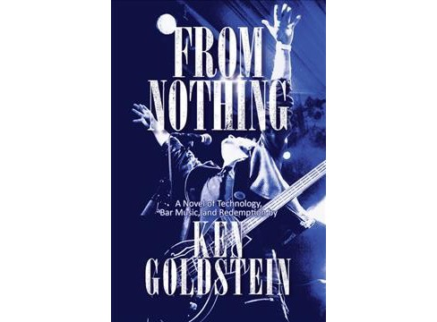 From Nothing : A Novel of Technology, Bar Music, and Redemption -  by Ken Goldstein (Hardcover) - image 1 of 1