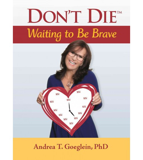 Don't Die Waiting to Be Brave (Hardcover) (Ph.D. Andrea T. Goeglein) - image 1 of 1