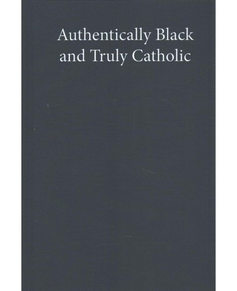 Authentically Black and Truly Catholic : The Rise of Black Catholicism in the Great Migration - image 1 of 1