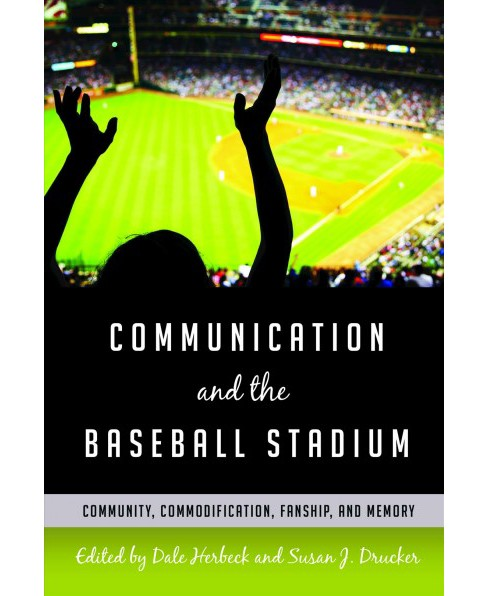 Communication and the Baseball Stadium : Community, Commodification, Fanship, and Memory (Paperback) - image 1 of 1