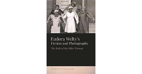 Eudora Welty's Fiction and Photography : The Body of the Other Woman (Hardcover) (Harriet Pollack) - image 1 of 1