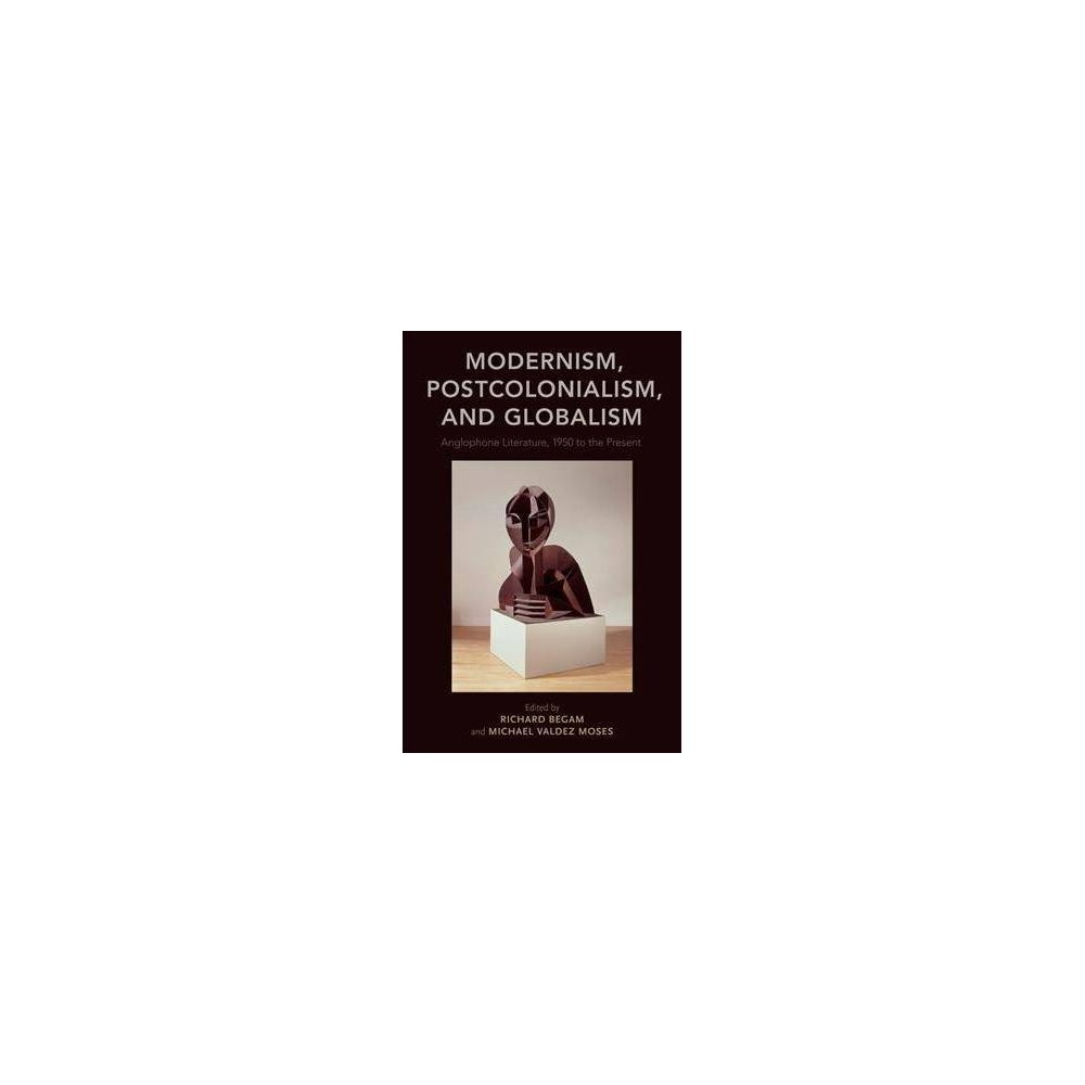 Modernism, Postcolonialism, and Globalism : Anglophone Literature, 1950 to the Present - (Paperback)