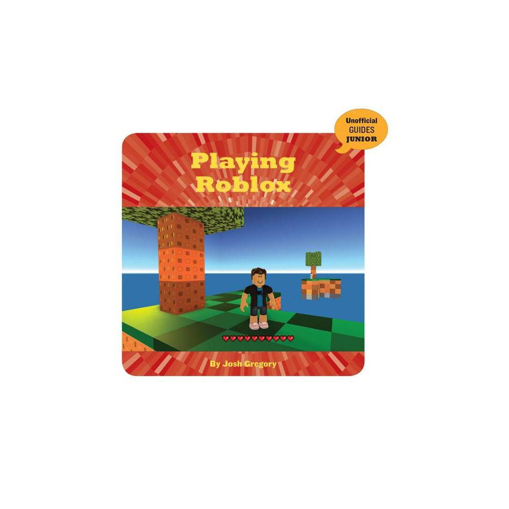Playing Roblox 21st Century Skills Innovation Library Unofficial Guides Ju By Josh Gregory Paperback