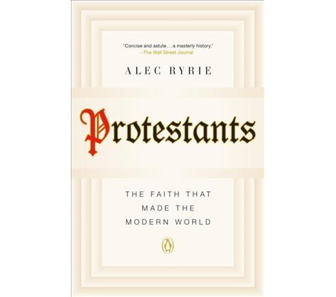 Protestants : The Faith That Made the Modern World -  Reprint by Alec Ryrie (Paperback) - image 1 of 1
