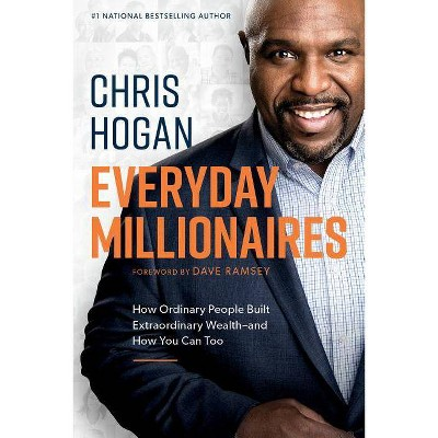 Everyday Millionaires : How Ordinary People Built Extraordinary Wealth and How You Can Too (Hardcover) - by Chris Hogan