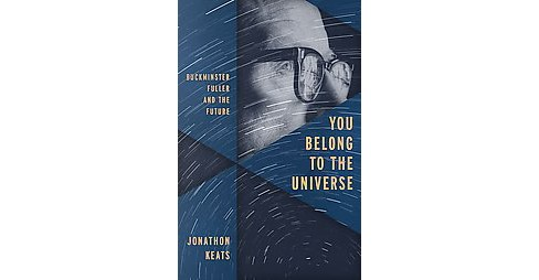 You Belong to the Universe : Buckminster Fuller and the Future (Hardcover) (Jonathon Keats) - image 1 of 1