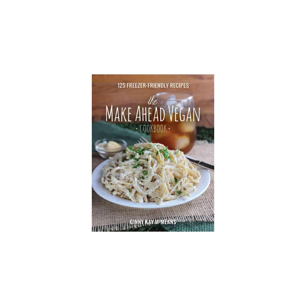 Make Ahead Vegan Cookbook : 125 Freezer-Friendly Recipes (Hardcover) (Ginny Kay Mcmeans)