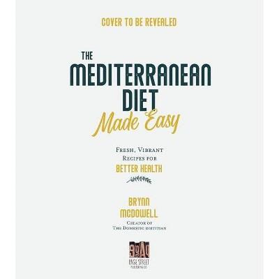 The Mediterranean Diet Made Easy - by  Brynn McDowell (Paperback)