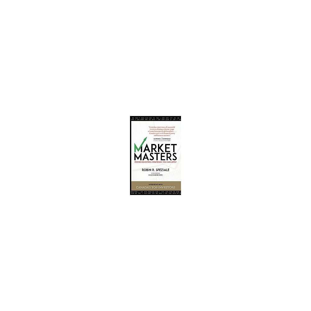 Market Masters : Proven Investing Strategies You Can Apply: Interviews With Canada's Top Investors
