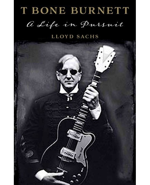 T Bone Burnett : A Life in Pursuit (Hardcover) (Lloyd Sachs) - image 1 of 1
