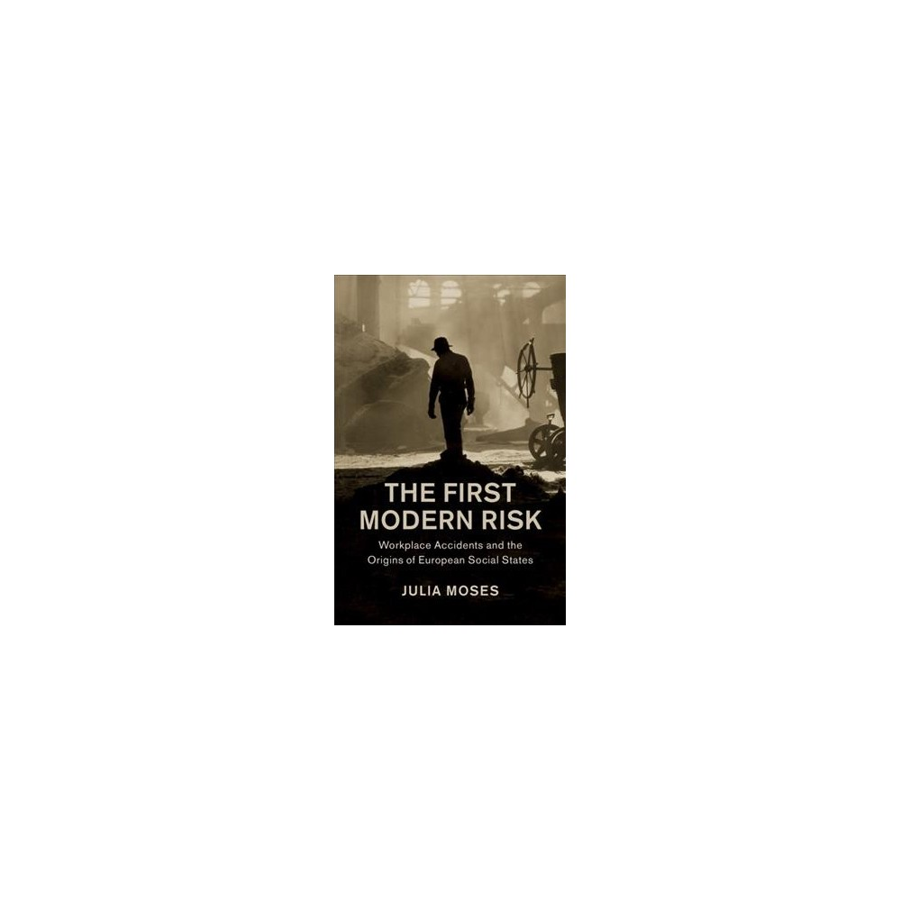 First Modern Risk : Workplace Accidents and the Origins of European Social States - (Hardcover)