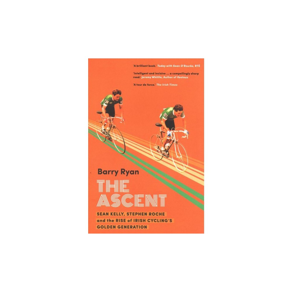 Ascent : Sean Kelly, Stephen Roche and the Rise of Irish Cycling's Golden Generation - (Paperback)