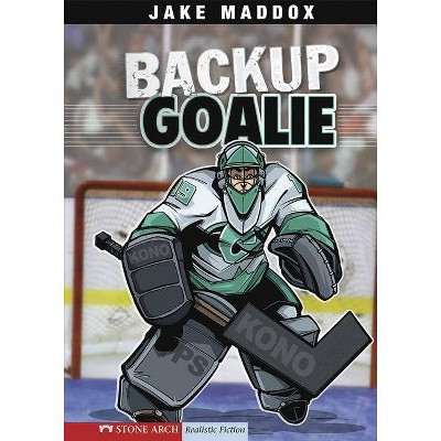 Backup Goalie - (Stone Arch Realistic Fiction) by  Jake Maddox (Paperback)