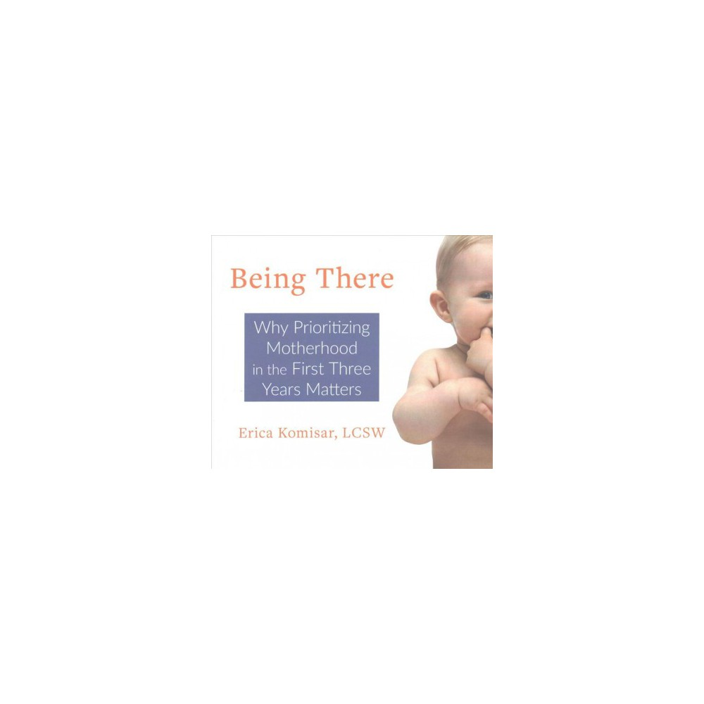 Being There : Why Prioritizing Motherhood in the First Three Years Matters - Unabridged (CD/Spoken Word)