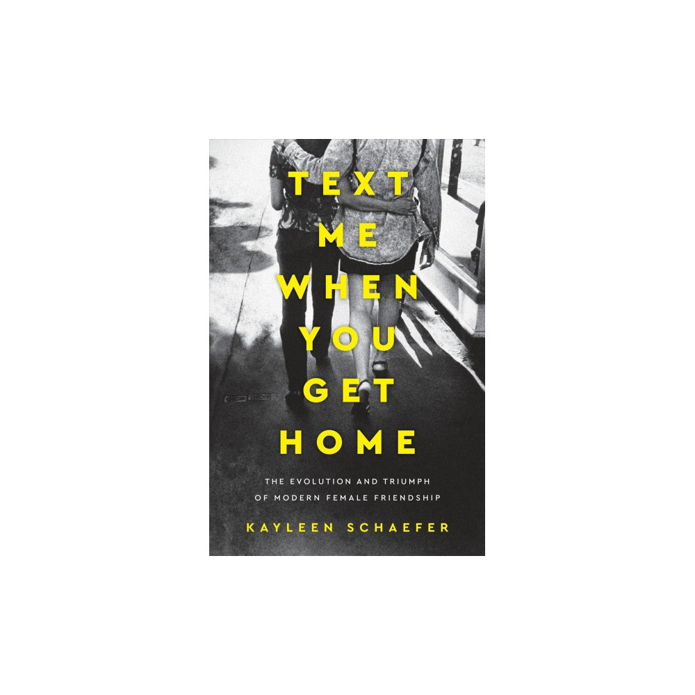 Text Me When You Get Home : The Evolution and Triumph of Modern Female Friendship - (Hardcover)
