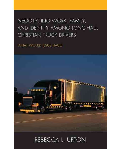 Negotiating Work, Family, and Identity Among Long-Haul Christian Truck Drivers : What Would Jesus Haul? - image 1 of 1