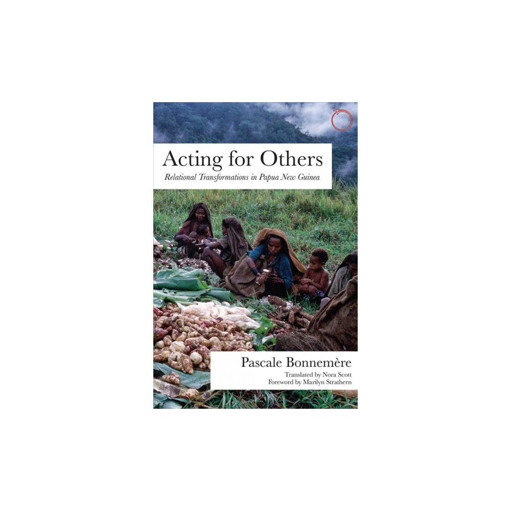 Acting for Others : Relational Transformations in Papua New Guinea - by Pascale Bonnemère (Paperback)