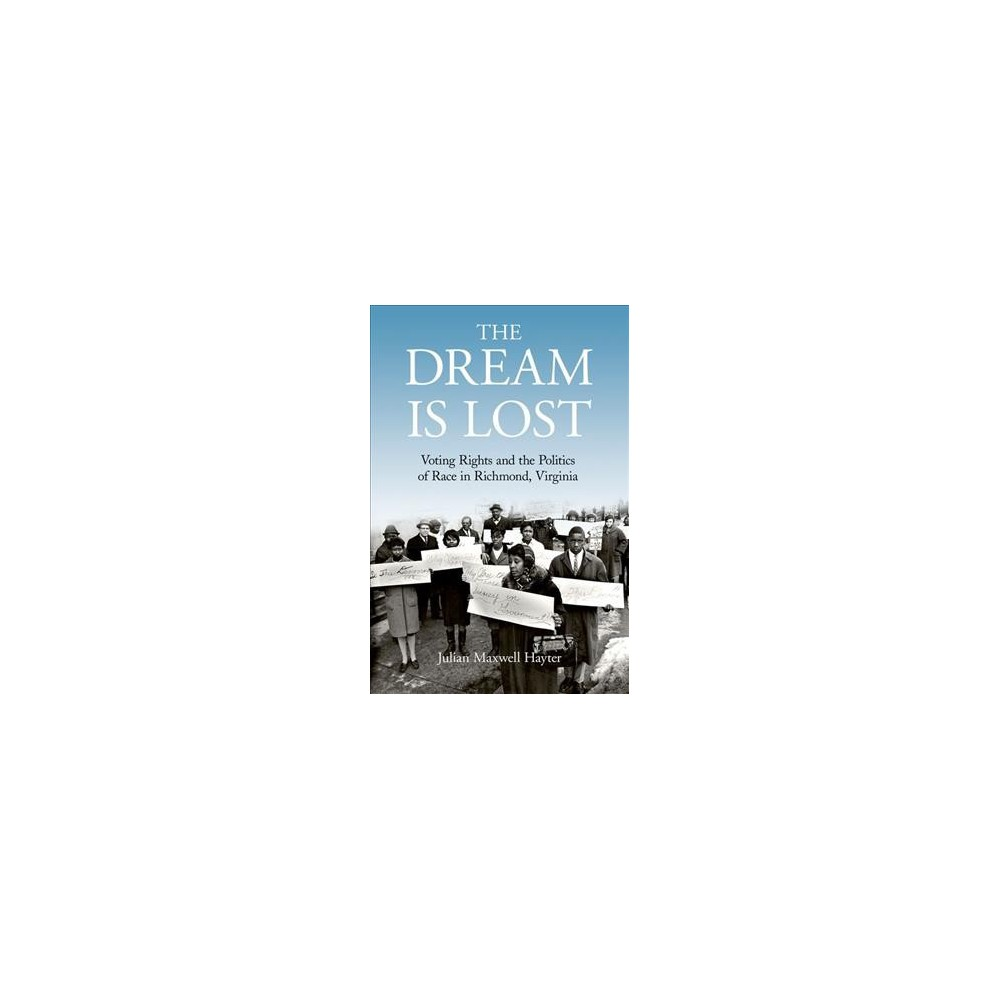 Dream Is Lost : Voting Rights and the Politics of Race in Richmond, Virginia - (Hardcover)