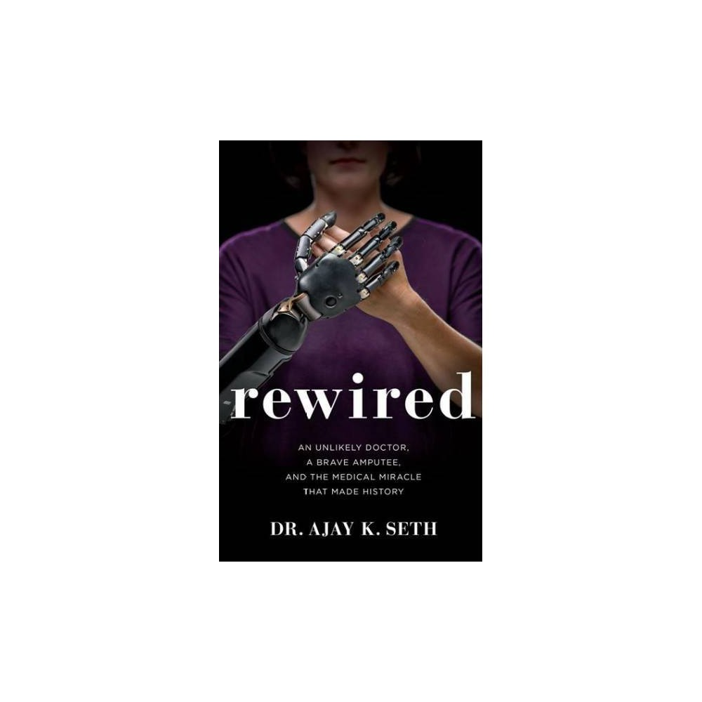 Rewired : An Unlikely Doctor, a Brave Amputee, and the Medical Miracle That Made History; Library