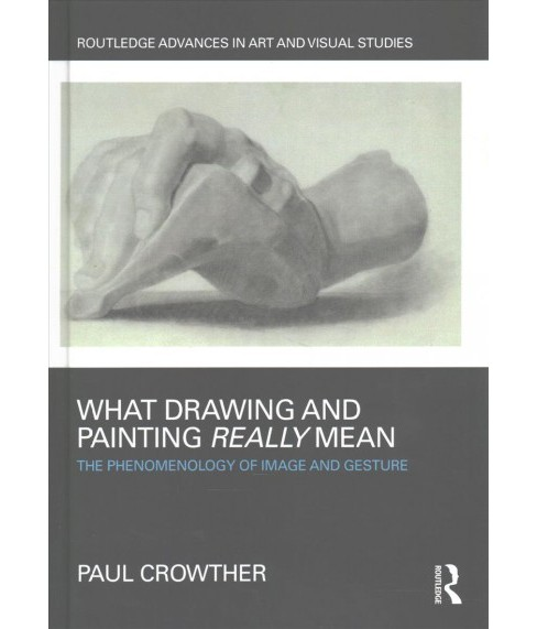 What Drawing and Painting Really Mean : The Phenomenology of Image and Gesture (Hardcover) (Paul - image 1 of 1