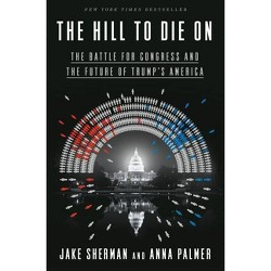 The Hill to Die on - by  Jake Sherman & Anna Palmer (Hardcover)