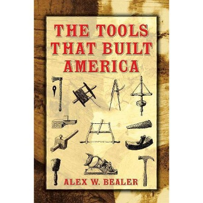The Tools That Built America - (Dover Books on Americana) by  Alex W Bealer (Paperback)