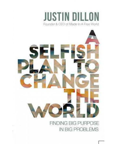Selfish Plan to Change the World : Finding Big Purpose in Big Problems (Hardcover) (Justin Dillon) - image 1 of 1