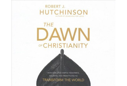 Dawn of Christianity : How God Used Simple Fishermen, Soldiers, and Prostitutes to Transform the World - image 1 of 1
