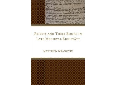 Priests and Their Books in Late Medieval Eichstätt -  by Matthew Wranovix (Hardcover) - image 1 of 1
