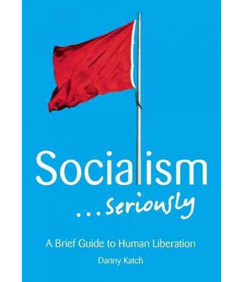Socialism... Seriously : A Brief Guide to Human Liberation (Paperback) (Danny Katch) - image 1 of 1