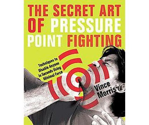 Secret Art of Pressure Point Fighting : Techniques to Disable Anyone in Seconds Using Minimal Force - image 1 of 1