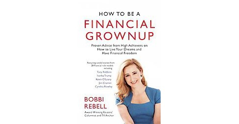How to Be a Financial Grownup : Proven Advice from High Achievers on How to Live Your Dreams and Have - image 1 of 1